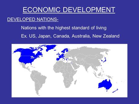 ECONOMIC DEVELOPMENT DEVELOPED NATIONS- Nations with the highest standard of living Ex. US, Japan, Canada, Australia, New Zealand.