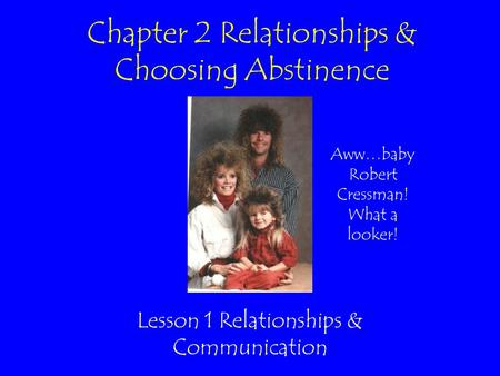 Chapter 2 Relationships & Choosing Abstinence Lesson 1 Relationships & Communication Aww…baby Robert Cressman! What a looker!