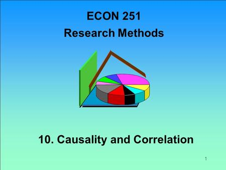 1 10. Causality and Correlation ECON 251 Research Methods.