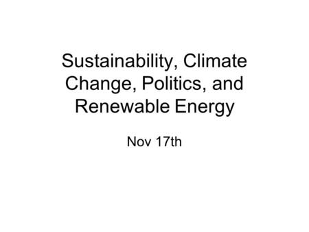Sustainability, Climate Change, Politics, and Renewable Energy Nov 17th.