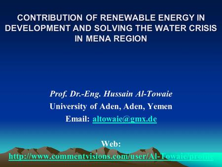 CONTRIBUTION OF RENEWABLE ENERGY IN DEVELOPMENT AND SOLVING THE WATER CRISIS IN MENA REGION Prof. Dr.-Eng. Hussain Al-Towaie University of Aden, Aden,