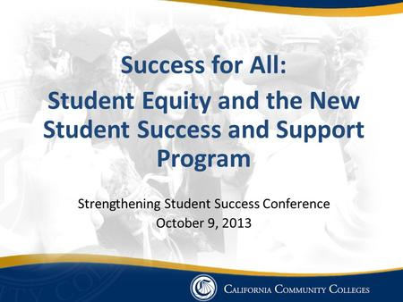 Success for All: Student Equity and the New Student Success and Support Program Strengthening Student Success Conference October 9, 2013.