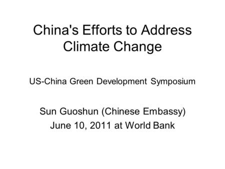 China's Efforts to Address Climate Change US-China Green Development Symposium Sun Guoshun (Chinese Embassy) June 10, 2011 at World Bank.