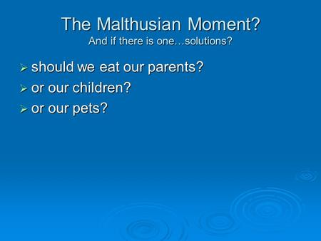 The Malthusian Moment? And if there is one…solutions?  should we eat our parents?  or our children?  or our pets?