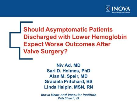 Should Asymptomatic Patients Discharged with Lower Hemoglobin Expect Worse Outcomes After Valve Surgery? Niv Ad, MD Sari D. Holmes, PhD Alan M. Speir,