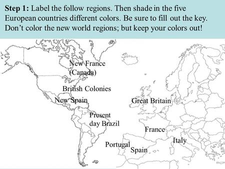 Step 1: Label the follow regions. Then shade in the five European countries different colors. Be sure to fill out the key. Don't color the new world regions;