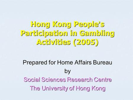 Hong Kong People ' s Participation in Gambling Activities (2005) Prepared for Home Affairs Bureau by Social Sciences Research Centre The University of.