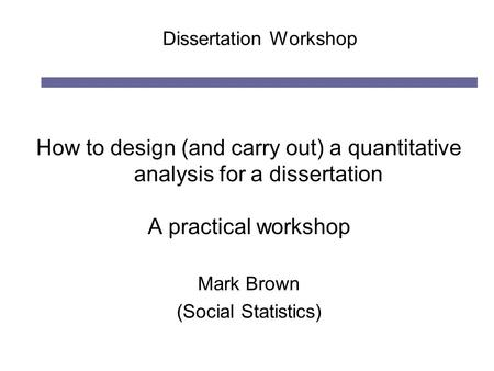 Dissertation Workshop How to design (and carry out) a quantitative analysis for a dissertation A practical workshop Mark Brown (Social Statistics)