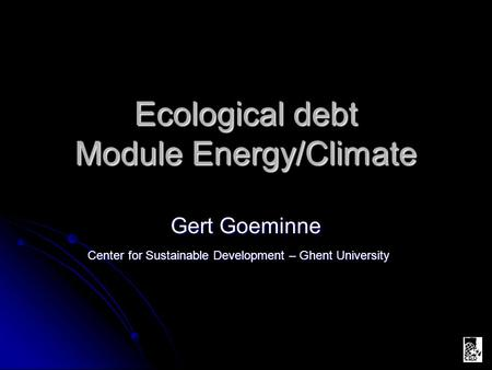 Ecological debt Module Energy/Climate Gert Goeminne Center for Sustainable Development – Ghent University.