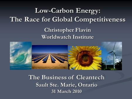 Low-Carbon Energy: The Race for Global Competitiveness Christopher Flavin Worldwatch Institute The Business of Cleantech Sault Ste. Marie, Ontario 31 March.