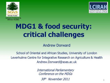 1 School of Oriental & African Studies MDG1 & food security: critical challenges Andrew Dorward School of Oriental and African Studies, University of London.