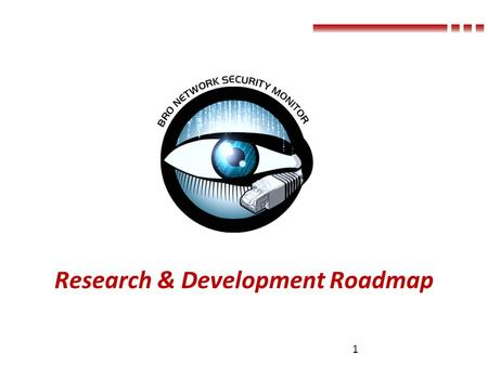 Research & Development Roadmap 1. Outline A New Communication Framework Giving Bro Control over the Network Security Monitoring for Industrial Control.