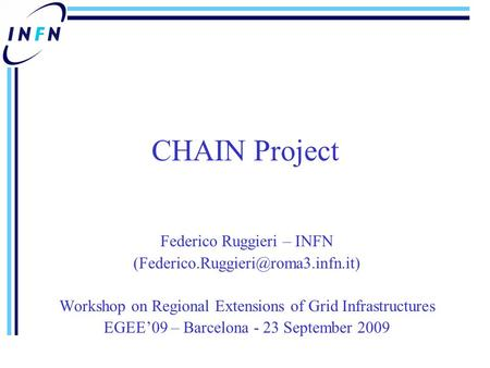 CHAIN Project Federico Ruggieri – INFN Workshop on Regional Extensions of Grid Infrastructures EGEE'09 – Barcelona -