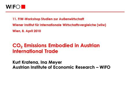 CO 2 Emissions Embodied in Austrian International Trade Kurt Kratena, Ina Meyer Austrian Institute of Economic Research – WIFO 11. FIW-Workshop Studien.