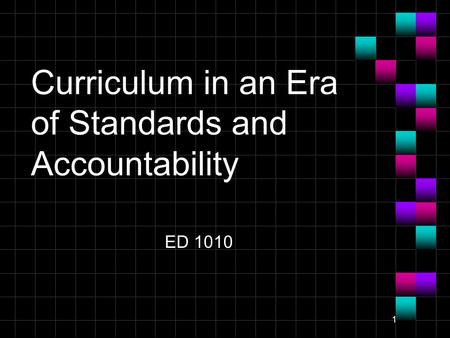 1 Curriculum in an Era of Standards and Accountability ED 1010.