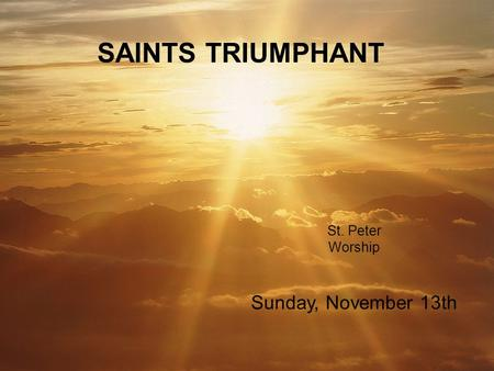 St. Peter Worship SAINTS TRIUMPHANT Sunday, November 13th.