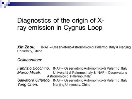 Diagnostics of the origin of X- ray emission in Cygnus Loop Xin Zhou, INAF – Osservatorio Astronomico di Palermo, Italy & Nanjing University, ChinaCollaborators: