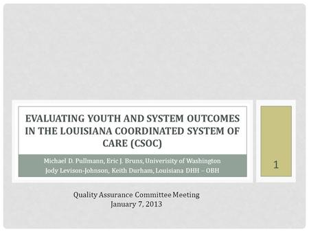 Michael D. Pullmann, Eric J. Bruns, Univerisity of Washington Jody Levison-Johnson, Keith Durham, Louisiana DHH – OBH EVALUATING YOUTH AND SYSTEM OUTCOMES.