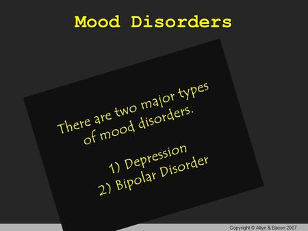 Mood Disorders Copyright © Allyn & Bacon 2007. Major Depression A form of depression that does not alternate with mania.