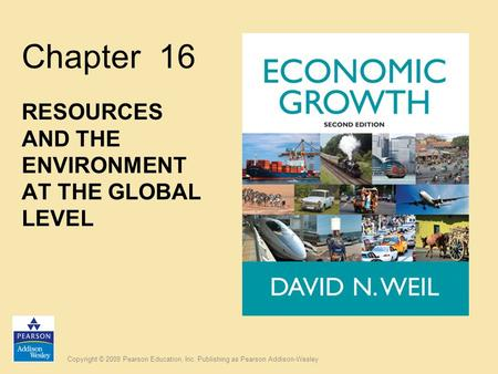 Copyright © 2009 Pearson Education, Inc. Publishing as Pearson Addison-Wesley Chapter 16 RESOURCES AND THE ENVIRONMENT AT THE GLOBAL LEVEL.