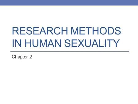 RESEARCH METHODS IN HUMAN SEXUALITY Chapter 2. In this chapter… A Scientific Approach to Human Sexuality Populations and Samples: Representing the World.