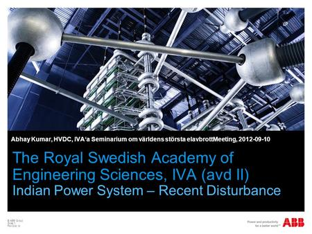 © ABB Group Slide 1 PowDoc id The Royal Swedish Academy of Engineering Sciences, IVA (avd II) Indian Power System – Recent Disturbance Abhay Kumar, HVDC,