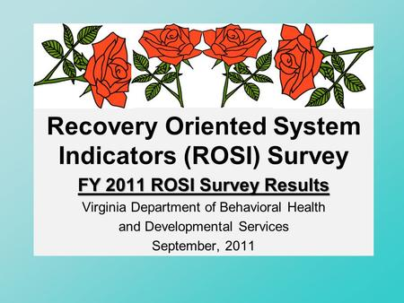 Recovery Oriented System Indicators (ROSI) Survey FY 2011 ROSI Survey Results Virginia Department of Behavioral Health and Developmental Services September,