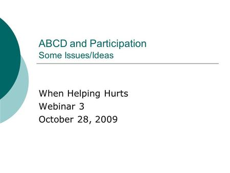 ABCD and Participation Some Issues/Ideas When Helping Hurts Webinar 3 October 28, 2009.