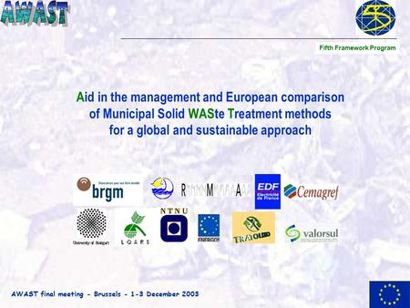 AWAST final meeting - Brussels - 1-3 December 2003 Aid in the management and European comparison of Municipal Solid WASte Treatment methods for a global.