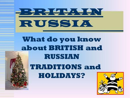 What do you know about BRITISH and RUSSIAN TRADITIONS and HOLIDAYS? BRITAIN RUSSIA.