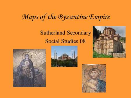 Maps of the Byzantine Empire Sutherland Secondary Social Studies 08.