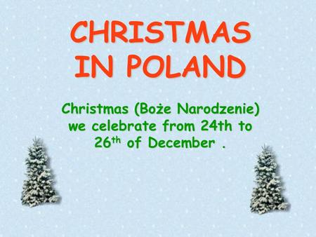 CHRISTMAS IN POLAND Christmas (Boże Narodzenie) we celebrate from 24th to 26 th of December.