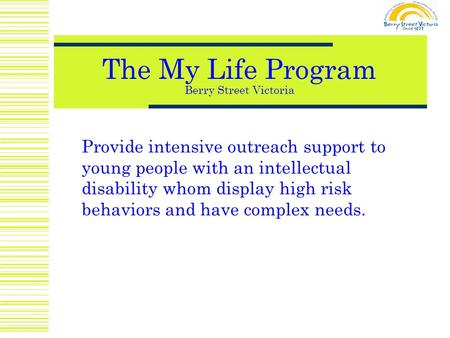 The My Life Program Berry Street Victoria Provide intensive outreach support to young people with an intellectual disability whom display high risk behaviors.