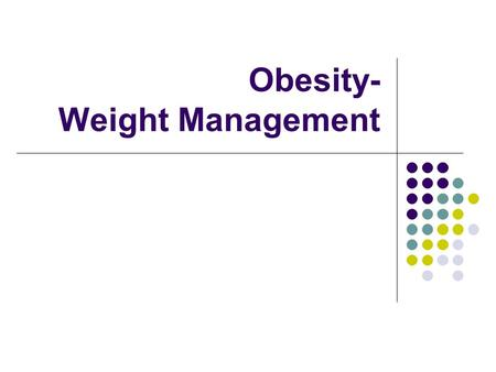 Obesity- Weight Management. Objectives Define obesity or overweight List health effects of obesity Explain possible causes of obesity Outline exercise.