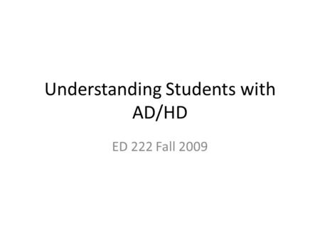 Understanding Students with AD/HD ED 222 Fall 2009.