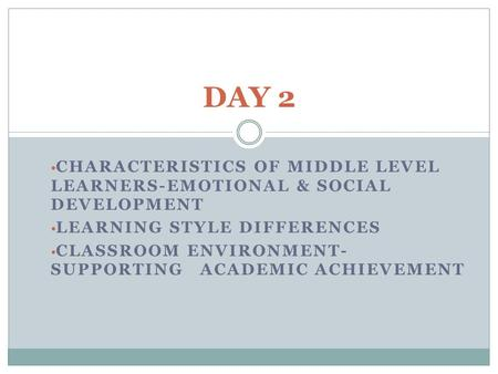CHARACTERISTICS OF MIDDLE LEVEL LEARNERS-EMOTIONAL & SOCIAL DEVELOPMENT LEARNING STYLE DIFFERENCES CLASSROOM ENVIRONMENT- SUPPORTING ACADEMIC ACHIEVEMENT.