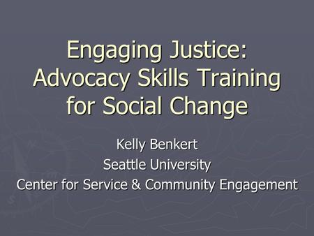 Engaging Justice: Advocacy Skills Training for Social Change Kelly Benkert Seattle University Center for Service & Community Engagement.