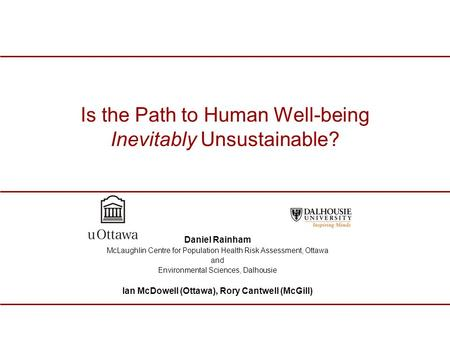 Is the Path to Human Well-being Inevitably Unsustainable? Daniel Rainham McLaughlin Centre for Population Health Risk Assessment, Ottawa and Environmental.