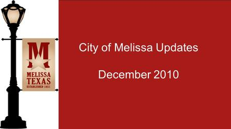 City of Melissa Updates December 2010. 2010 City of Melissa Holiday Schedule The City of Melissa City Hall and Melissa Public Library will be closed the.