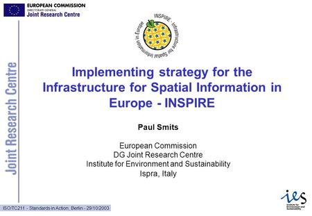 ISO/TC211 - Standards in Action, Berlin - 29/10/2003 Implementing strategy for the Infrastructure for Spatial Information in Europe - INSPIRE Paul Smits.