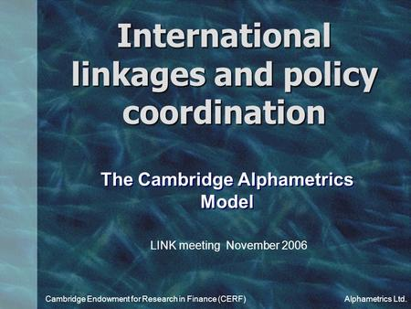 International linkages and policy coordination Cambridge Endowment for Research in Finance (CERF)Alphametrics Ltd. The Cambridge Alphametrics Model LINK.