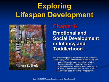 Copyright © 2011 Pearson Education, Inc. All Rights Reserved. Exploring Lifespan Development Chapter 6 Emotional and Social Development in Infancy and.