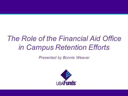 The Role of the Financial Aid Office in Campus Retention Efforts Presented by Bonnie Weaver.
