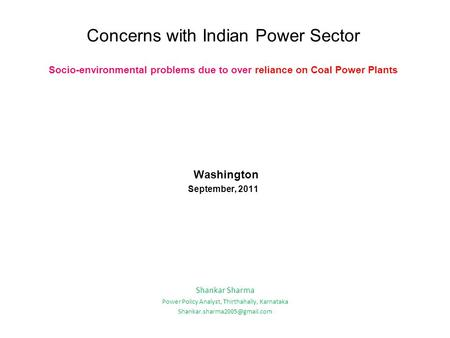 Concerns with Indian <strong>Power</strong> Sector Socio-environmental problems due to over reliance on Coal <strong>Power</strong> <strong>Plants</strong> Washington September, 2011 Shankar Sharma <strong>Power</strong>.