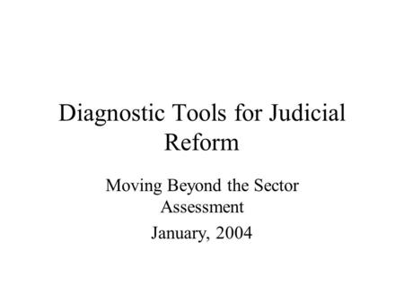 Diagnostic Tools for Judicial Reform Moving Beyond the Sector Assessment January, 2004.