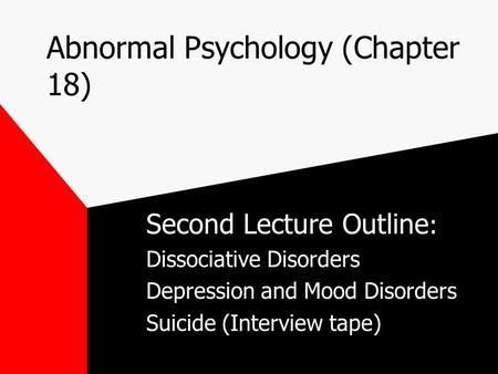 Abnormal Psychology (Chapter 18) Second Lecture Outline : Dissociative Disorders Depression and Mood Disorders Suicide (Interview tape)