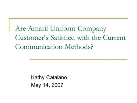 Are Amaril Uniform Company Customer's Satisfied with the Current Communication Methods? Kathy Catalano May 14, 2007.