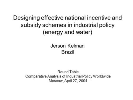 Designing effective national incentive and subsidy schemes in industrial policy (energy and water) Jerson Kelman Brazil Round Table Comparative Analysis.