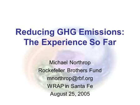 Reducing GHG Emissions: The Experience So Far Michael Northrop Rockefeller Brothers Fund WRAP in Santa Fe August 25, 2005.