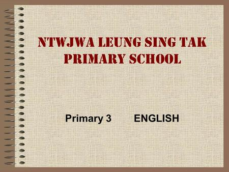 NTWJWA LEUNG SING TAK PRIMARY SCHOOL Primary 3 ENGLISH.